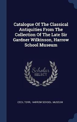 Catalogue of the Classical Antiquities from the Collection of the Late Sir Gardner Wilkinson, Harrow School Museum by Cecil Torr