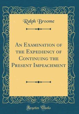 An Examination of the Expediency of Continuing the Present Impeachment (Classic Reprint) by Ralph Broome