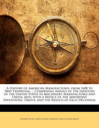 A History of American Manufactures, from 1608 to 1860: Exhibiting ... Comprising Annals of the Industry of the United States in Machinery, Manufactures and Useful Arts, with a Notice of the Important Inventions, Tariffs, and the Results of Each Decennial by Edward Young