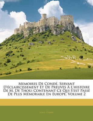 Memoires de Cond, Servant D'Claircissement Et de Preuves L'Histoire de M. de Thou: Contenant Ce Qui S'Est Pass de Plus Mmorable En Europe, Volume 2 by Louis Cond image