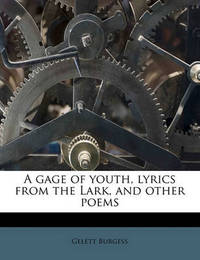 A Gage of Youth, Lyrics from the Lark, and Other Poems by Gelett Burgess