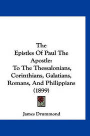 The Epistles of Paul the Apostle: To the Thessalonians, Corinthians, Galatians, Romans, and Philippians (1899) by James Drummond