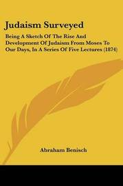 Judaism Surveyed: Being A Sketch Of The Rise And Development Of Judaism From Moses To Our Days, In A Series Of Five Lectures (1874) by Abraham Benisch