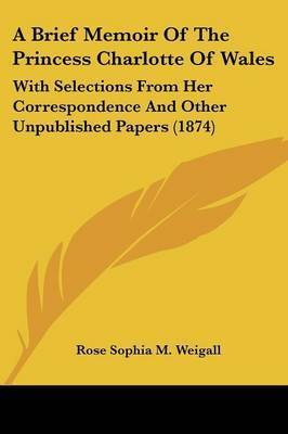 A Brief Memoir Of The Princess Charlotte Of Wales: With Selections From Her Correspondence And Other Unpublished Papers (1874) by Rose Sophia M Weigall