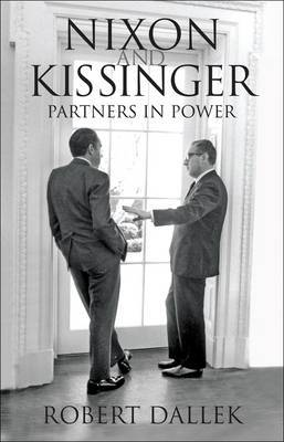 Nixon and Kissinger: Partners in Power by Robert Dallek