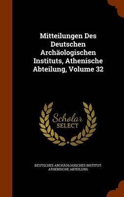 Mitteilungen Des Deutschen Archaologischen Instituts, Athenische Abteilung, Volume 32