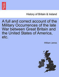 A Full and Correct Account of the Military Occurrences of the Late War Between Great Britain and the United States of America, Etc. Vol. II by William James