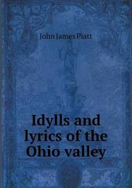 Idylls and Lyrics of the Ohio Valley by John James Piatt