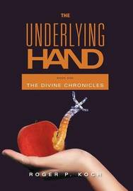 The Underlying Hand: Book One by Roger P Koch