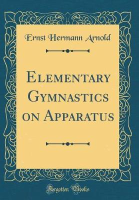 Elementary Gymnastics on Apparatus (Classic Reprint) by Ernst Hermann Arnold image