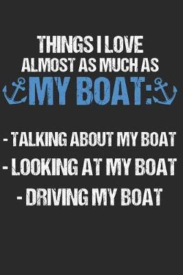 Things I Love Almost As Much As My Boat Talking About My Boat Looking At My Boat Driving My Boat by Sailing Publishing