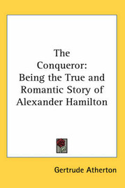 The Conqueror: Being the True and Romantic Story of Alexander Hamilton by Gertrude Atherton image