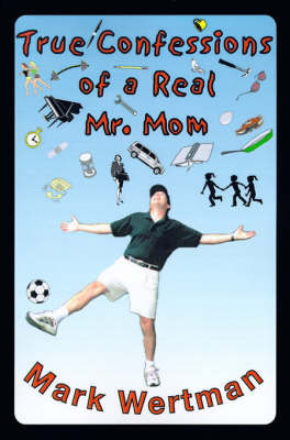 True Confessions of a Real Mr. Mom by Mark Wertman