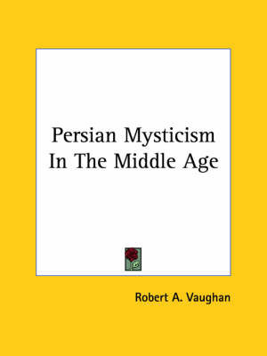 Persian Mysticism in the Middle Age by Robert A. Vaughan