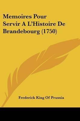 Memoires Pour Servir A La -- Histoire De Brandebourg (1750) by Frederick King of Prussia
