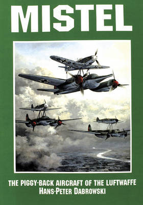 Mistel: The Piggy-Back Aircraft of the Luftwaffe by Hans Peter Dabrowski