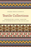 Textile Collections: Preservation, Access, Curation, and Interpretation in the Digital Age by Amanda Grace Sikarskie