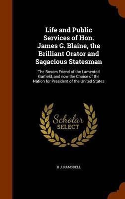 Life and Public Services of Hon. James G. Blaine, the Brilliant Orator and Sagacious Statesman by H J Ramsdell