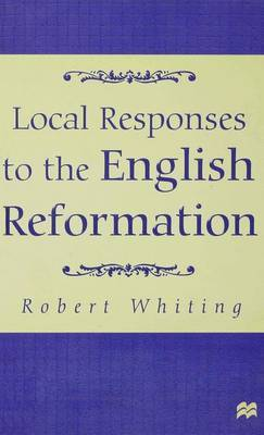 Local Responses to the English Reformation by R. Whiting