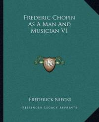 Frederic Chopin as a Man and Musician V1 by Frederick Niecks