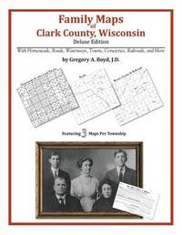 Family Maps of Clark County, Wisconsin by Gregory a Boyd J D