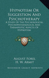 Hypnotism or Suggestion and Psychotherapy: A Study of the Psychological, Psychophysiological and Therapeutic Aspects of Hypnotism by Auguste Forel