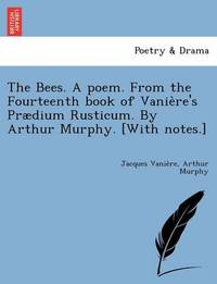 The Bees. a Poem. from the Fourteenth Book of Vanie Re's Praedium Rusticum. by Arthur Murphy. [With Notes.] by Jacques Vanie Re