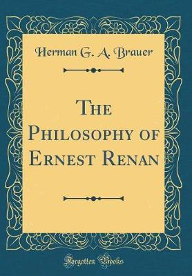 The Philosophy of Ernest Renan (Classic Reprint) by Herman G. a. Brauer