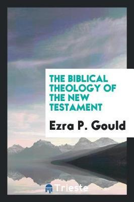 The Biblical Theology of the New Testament by Ezra P. Gould