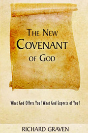 The New Covenant of God: What God Offers You! What God Expects of You! by Richard Graven image