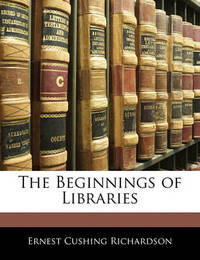 The Beginnings of Libraries by Ernest Cushing Richardson