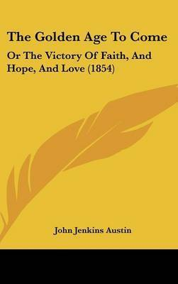 The Golden Age To Come: Or The Victory Of Faith, And Hope, And Love (1854) by John Jenkins Austin