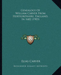 Genealogy of William Carver from Hertfordshire, England, in 1682 (1903) by Elias Carver