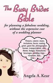 The Busy Brides Bible for Planning a Fabulous Wedding Without the Expensive Cost of a Wedding Planner by Angela A Kear