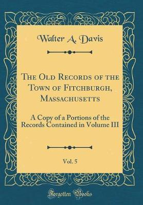The Old Records of the Town of Fitchburgh, Massachusetts, Vol. 5 by Walter A Davis