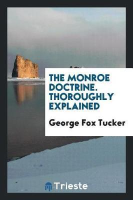 The Monroe Doctrine. Thoroughly Explained by George Fox Tucker image