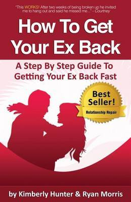 How To Get Your Ex Back - A Step By Step Guide To Getting Your Ex Back Fast by Ryan Morris