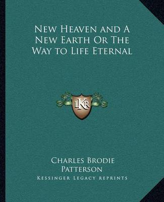 New Heaven and a New Earth or the Way to Life Eternal by Charles Brodie Patterson