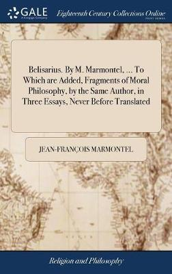 Belisarius, by M. Marmontel, ... to Which Are Added, Fragments of Moral Philosophy, by the Same Author. in Three Essays, Never Before Translated. I. of Glory. II. of the Great. III. of Grandeur by Jean Francois Marmontel