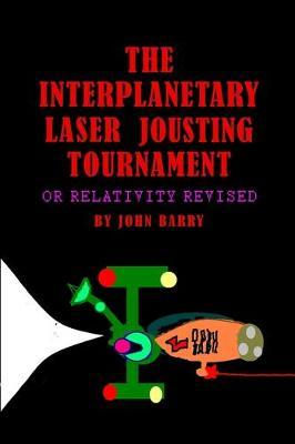 The Interplanetary Laser Jousting Tournament or Relativity Revised by John Barry
