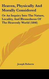 Heaven, Physically And Morally Considered: Or An Inquiry Into The Nature, Locality, And Blessedness Of The Heavenly World (1846) by Joseph Roberts image