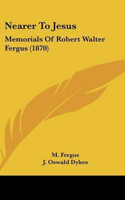 Nearer To Jesus: Memorials Of Robert Walter Fergus (1870) by M Fergus image