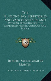 The Hudson's Bay Territories and Vancouver's Island: With an Exposition of the Chartered Rights, Conduct and Policy by Robert Montgomery Martin