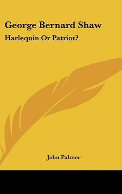 George Bernard Shaw: Harlequin or Patriot? by John Palmer image