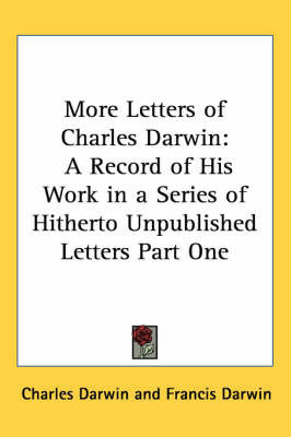 More Letters of Charles Darwin: A Record of His Work in a Series of Hitherto Unpublished Letters Part One by Charles Darwin