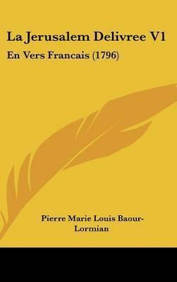 La Jerusalem Delivree V1: En Vers Francais (1796) by Pierre Marie Louis Baour-Lormian