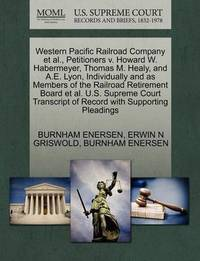 Western Pacific Railroad Company et al., Petitioners V. Howard W. Habermeyer, Thomas M. Healy, and A.E. Lyon, Individually and as Members of the Railroad Retirement Board et al. U.S. Supreme Court Transcript of Record with Supporting Pleadings by Burnham Enersen