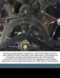 Alaskan Boundary Tribunal. the Counter Case of the United States Before the Tribunal Convened at London Under the Provisions of the Treaty Between the United States of America and Great Britain Concluded January 24, 1903. [With Appendix] by Alaskan Boundary Tribunal