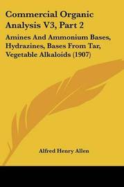 Commercial Organic Analysis V3, Part 2: Amines and Ammonium Bases, Hydrazines, Bases from Tar, Vegetable Alkaloids (1907) by Alfred Henry Allen