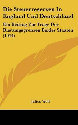 Die Steuerreserven in England Und Deutschland: Ein Beitrag Zur Frage Der Rustungsgrenzen Beider Staaten (1914) by Julius Wolf image